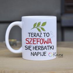"""kubek szefowej herbata kubek na herbatę Kubek szefowej z napisem """"Teraz to szefowa się herbtaki napije"""""""